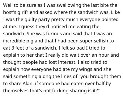 Text - Well to be sure as I was swallowing the last bite the host's girlfriend asked where the sandwich was. Like I was the guilty party pretty much everyone pointed at me. I guess they'd noticed me eating the sandwich. She was furious and said that I was an incredible pig and that I had been super selfish to eat 3 feet of a sandwich. I felt so bad I tried to explain to her that I really did wait over an hour and thought people had lost interest. I also tried to explain how everyone had ate my w