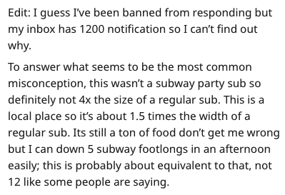 Text - Edit: I guess I've been banned from responding but my inbox has 1200 notification so I can't find out why. To answer what seems to be the most common misconception, this wasn't a subway party sub so definitely not 4x the size of a regular sub. This is a local place so it's about 1.5 times the width of a regular sub. Its still a ton of food don't get me wrong but I can down 5 subway footlongs in an afternoon easily; this is probably about equivalent to that, 12 like some people are saying.