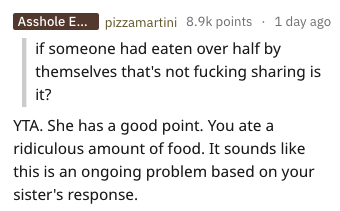 Text - Asshole E.... pizzamartini 8.9k points 1 day ago if someone had eaten over half by themselves that's not fucking sharing is it? YTA. She has a good point. You ate a ridiculous amount of food. It sounds like this is an ongoing problem based on your sister's response