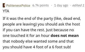 Text - 1 day ago .edited 1 PolitenessPolice 6.7k points YTA If it was the end of the party (like, dead end, people are leaving) you should ask the host if you can have the rest. Just because no one touched it for an hour does not mean that nobody else wanted some and that you should have 4 foot of a 6 foot sub!