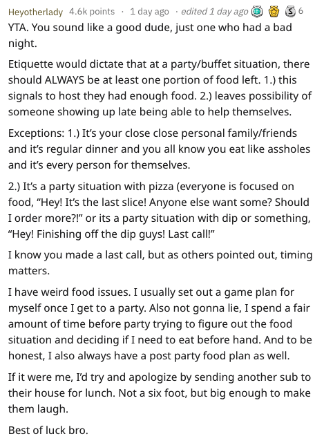 Text - edited 1 day ago Heyotherlady 4.6k points 1 day ago 6 YTA. You sound like a good dude, just one who had a bad night. Etiquette would dictate that at a party/buffet situation, there should ALWAYS be at least one portion of food left. 1.) this signals to host they had enough food. 2.) leaves possibility of someone showing up late being able to help themselves. Exceptions: 1.) It's your close close personal family/friends and it's regular dinner and you all know you eat like assholes and it'