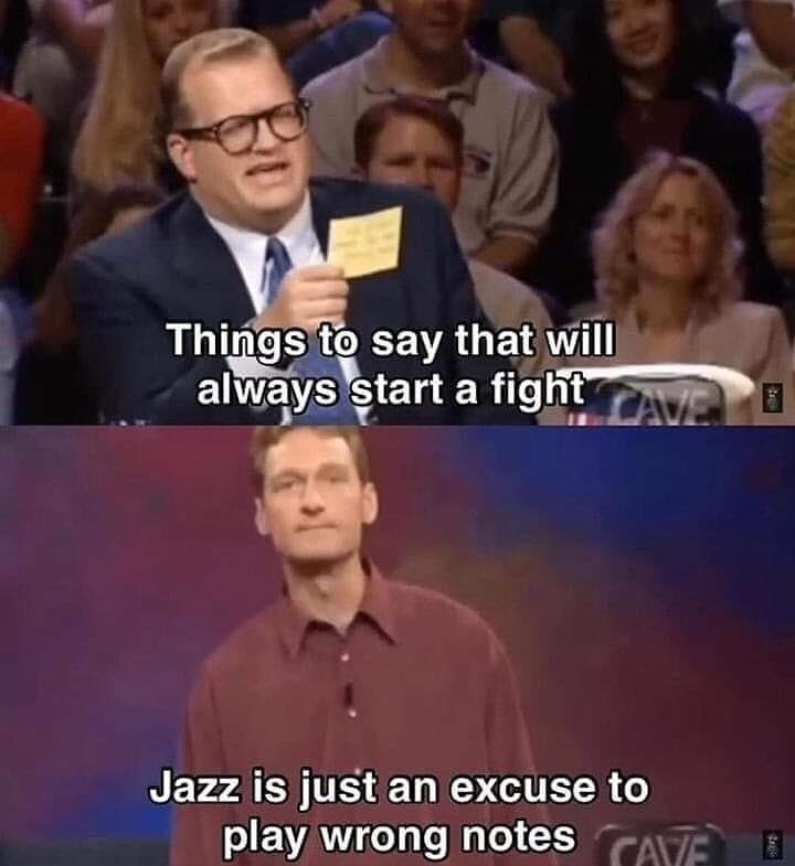 meme - People - Things to say that will always start a fightAVE Jazz is just an excuse to play wrong notes CAE