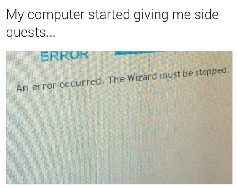 meme - Text - My computer started giving me side quests... ERROK An error occurred. The Wizard must be stopped.