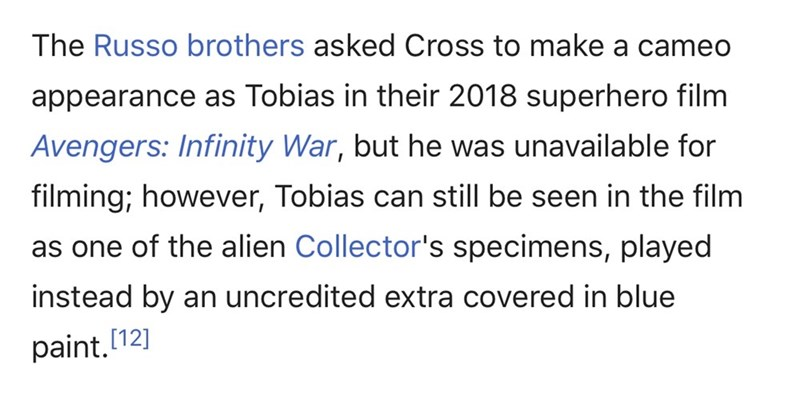 meme - Text - The Russo brothers asked Cross to make a cameo appearance as Tobias in their 2018 superhero film Avengers: Infinity War, but he was unavailable for filming; however, Tobias can still be seen in the film as one of the alien Collector's specimens, played instead by an uncredited extra covered in blue paint.[12]