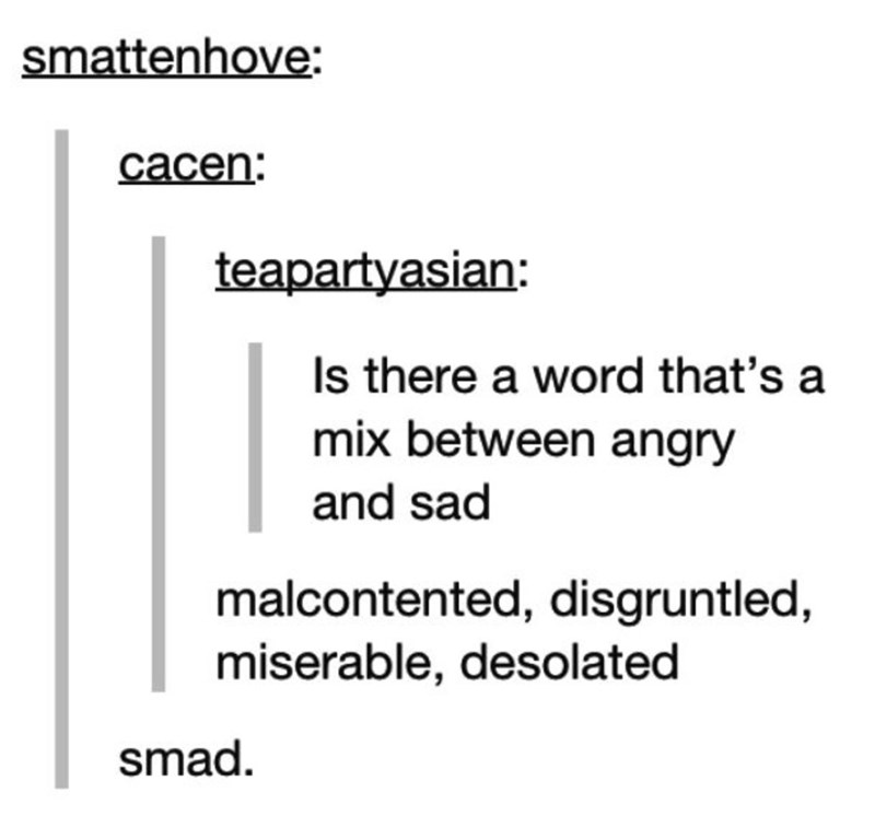 Text - smattenhove: cacen: teapartyasian: Is there a word that's a mix between angry and sad malcontented, disgruntled, miserable, desolated smad
