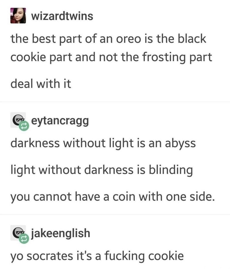 Text - Text - wizardtwins the best part of an oreo is the black cookie part and not the frosting part deal with it eytancragg darkness without light is an abyss light without darkness is blinding you cannot have a coin with one side. jakeenglish yo socrates it's a fucking cookie