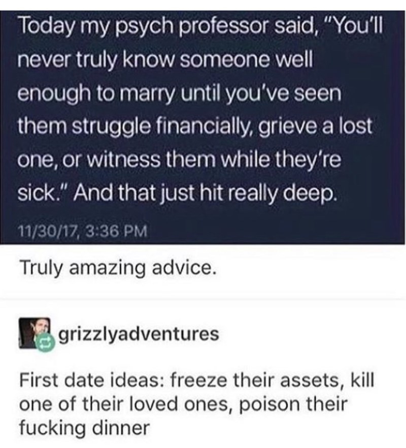 "Text - Text - Today my psych professor said, ""You'll never truly know someone well enough to marry until you've seen them struggle financially, grieve a lost one, or witness them while they're sick."" And that just hit really deep. 11/30/17, 3:36 PM Truly amazing advice. grizzlyadventures First date ideas: freeze their assets, kill one of their loved ones, poison their fucking dinner"