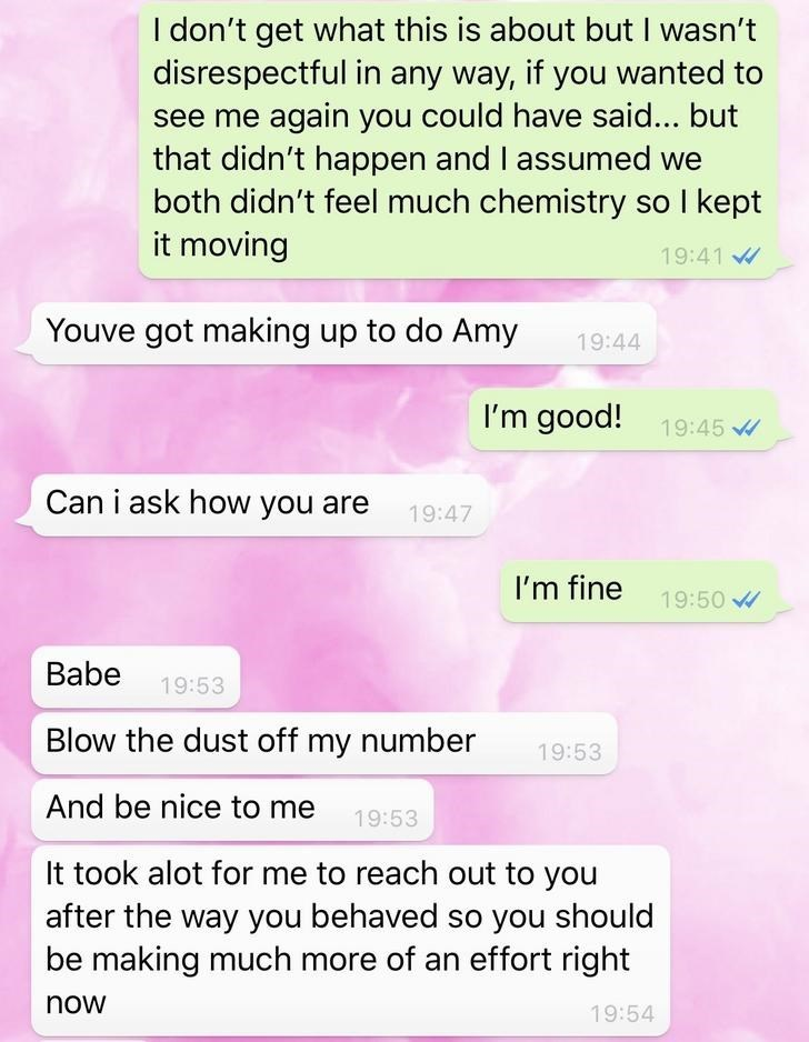 Text - I don't get what this is about but I wasn't disrespectful in any way, if you wanted to see me again you could have said... but that didn't happen and I assumed we both didn't feel much chemistry so I kept it moving 19:41 Youve got making up to do Amy 19:44 I'm good! 19:45 Can i ask how you are 19:47 I'm fine 19:50 Babe 19:53 Blow the dust off my number 19:53 And be nice to me 19:53 It took alot for me to reach out to you after the way you behaved so you should be making much more of an ef