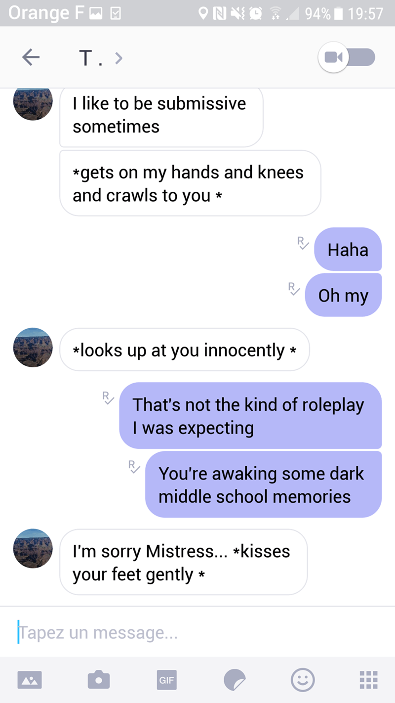 creepy asteriks - Text - Orange F 94% 19:57 T. T like to be submissive sometimes *gets on my hands and knees and crawls to you * Haha Oh my *looks up at you innocently That's not the kind of roleplay I was expecting You're awaking some dark middle school memories I'm sorry Mistress... *kisses your feet gently Tapez un message... GIF