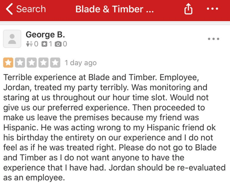 reviews - Text - Blade & Timber ... Search George B. O100 1 day ago Terrible experience at Blade and Timber. Employee, Jordan, treated my party terribly. Was monitoring and staring at us throughout our hour time slot. Would not give us our preferred experience. Then proceeded to make us leave the premises because my friend was Hispanic. He was acting wrong to my Hispanic friend ok his birthday the entirety on our experience and I do not feel as if he was treated right. Please do not go to Blade