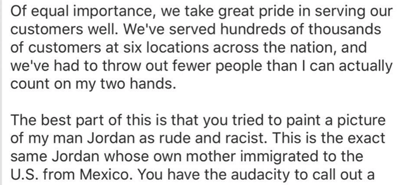 reviews - Text - Of equal importance, we take great pride in serving our customers well. We've served hundreds of thousands of customers at six locations across the nation, and we've had to throw out fewer people than I can actually count on my two hands. The best part of this is that you tried to paint a picture of my man Jordan as rude and racist. This is the exact same Jordan whose own mother immigrated to the U.S. from Mexico. You have the audacity to call out a