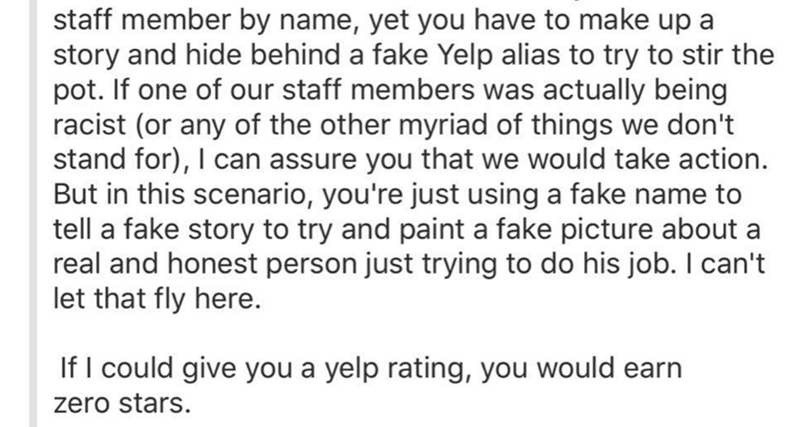 reviews - Text - staff member by name, yet you have to make up a story and hide behind a fake Yelp alias to try to stir the pot. If one of our staff members was actually being racist (or any of the other myriad of things we don't stand for), I can assure you that we would take action But in this scenario, you're just using a fake name to tell a fake story to try and paint a fake picture about a real and honest person just trying to do his job. I can't let that fly here. If I could give you a yel