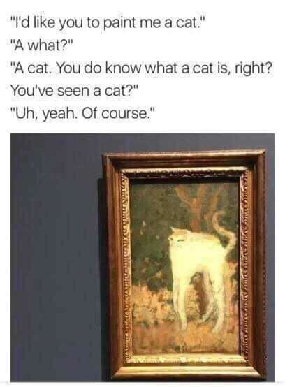 "Meme - Picture frame - ""d like you to paint me a cat."" ""A what?"" ""A cat. You do know what a cat is, right? You've seen a cat?"" ""Uh, yeah. Of course."""