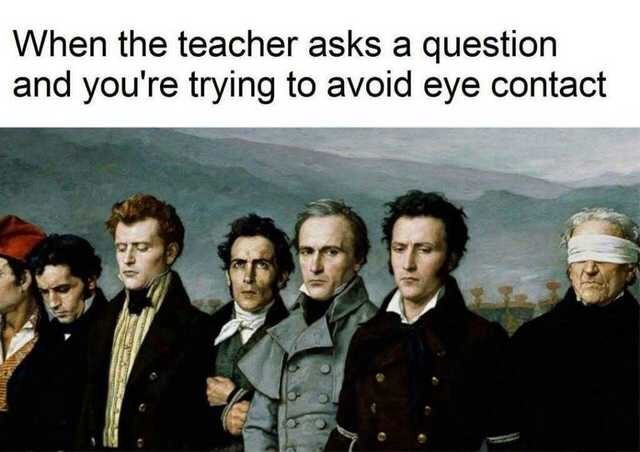 Meme - People - When the teacher asks a question and you're trying to avoid eye contact