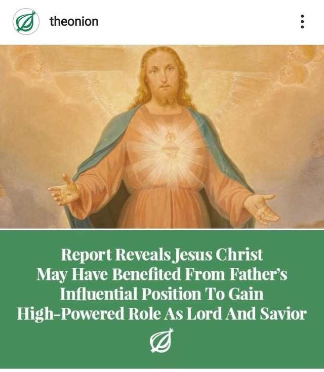 Meme - Text - theonion Report Reveals Jesus Christ May Have Benefited From Father's Influential Position To Gain High-Powered Role As Lord And Savior