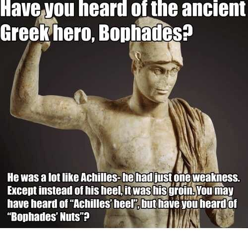 "Meme - Human - Have you heard of the ancient Greek hero, Bophades? He was a lot like Achilles-he hadjust one weakness. Except instead of his heel, it was hisgroin,You may have heard of ""Achilles' heel,but have you heard of ""Bophades' Nuts""?"
