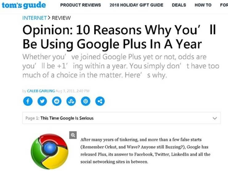 ironic - Text - tom's guide FOR PRODUCT REVIEWS 2018 HOLIDAY GIFT GUIDE DEALS HOW TO INTERNET REVIEW Opinion: 10 Reasons Why You' I Be Using Google Plus In A Year Whether you' ve joined Google Plus yet or not, odds are you' l be +1'ing within a year. You simply don' thave too much of a choice in the matter. Here' s why. by CALEB GARUNG Aug 3,2011, 2:40 PM f Su Page 1: This Time Google Is Serious After many years of tinkering, and more than a few false starts (Remember Orkut, and Wave? Anyone sti