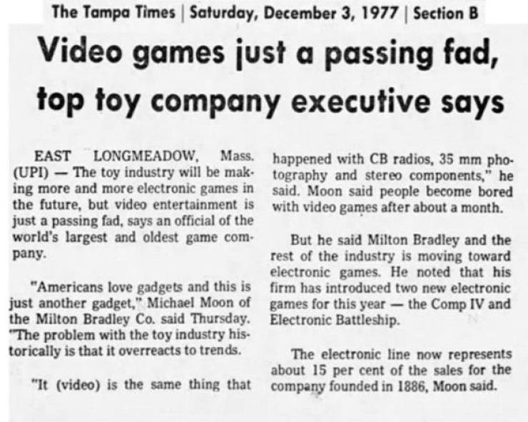 """ironic - Text - The Tampa Times Saturday, December 3, 1977 Section Video games just a passing fad, top toy company executive says LONGMEADOW, EAST (UPI) The toy industry will be mak ing more and more electronic games in the future, but video entertainment is just a passing fad, says an official of the world's largest and oldest game com Mass. happened with CB radios, 35 mm pho- tography and stereo components,"""" he said. Moon said people become bored with video games after about a month But he sai"""