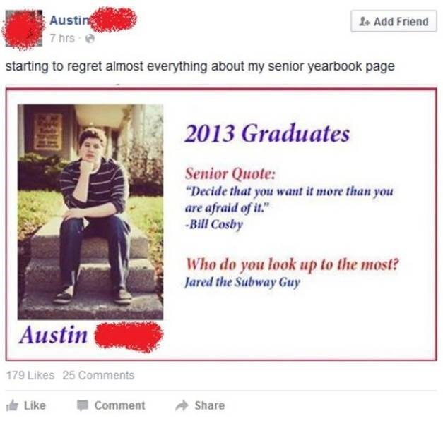 """ironic - Text - Austin 7 hrs 1 Add Friend starting to regret almost everything about my senior yearbook page 2013 Graduates Senior Quote: """"Decide that you want it more than you are afraid of it."""" Bill Cosby Who do you look up to the most? Jared the Subway Guy Austin 179 Likes 25 Comments Like Comment Share"""