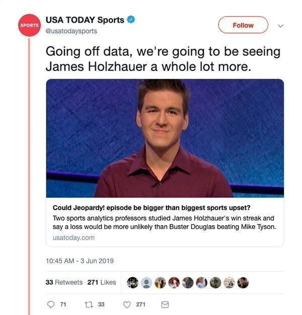 ironic - Text - USA TODAY Sports Follow SPORTS @usatodaysports Going off data, we're going to be seeing James Holzhauer a whole lot more. Could Jeopardy! episode be bigger than biggest sports upset? Two sports analytics professors studied James Holzhauer's win streak and say a loss would be more unlikely than Buster Douglas beating Mike Tyson. usatoday.com 10:45 AM-3 Jun 2019 33 Retweets 271 Likes 1 33 71 271