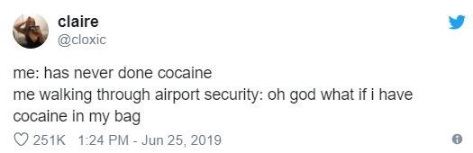 funny tweet - Text - claire @cloxic me: has never done cocaine me walking through airport security: oh god what if i have cocaine in my bag 251K 1:24 PM - Jun 25, 2019