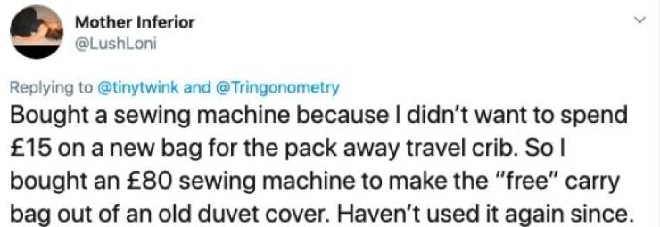 """hormones women - Text - Mother Inferior @LushLoni Replying to @tinytwink and @Tringonometry Bought a sewing machine because I didn't want to spend £15 on a new bag for the pack away travel crib. So bought an £80 sewing machine to make the """"free"""" carry bag out of an old duvet cover. Haven't used it again since."""