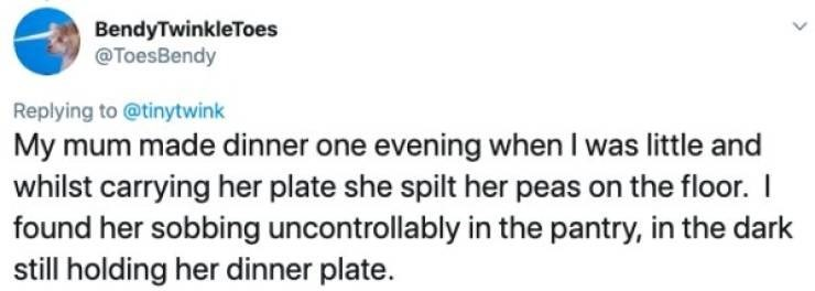 hormones women - Text - BendyTwinkleToes @ToesBendy Replying to @tinytwink My mum made dinner one evening when I was little and whilst carrying her plate she spilt her peas on the floor.I found her sobbing uncontrollably in the pantry, in the dark still holding her dinner plate.