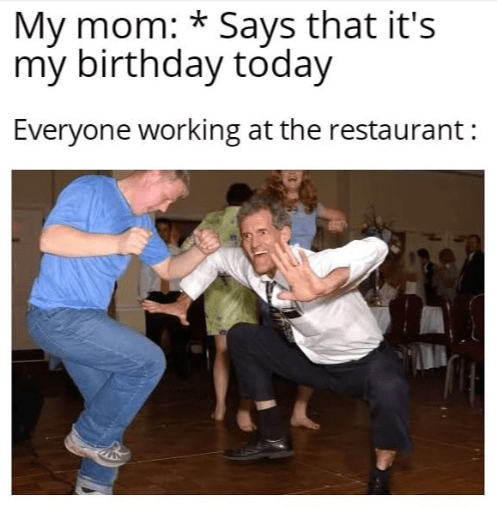 birthday meme - Dance - My mom: *Says that it's my birthday today Everyone working at the restaurant: