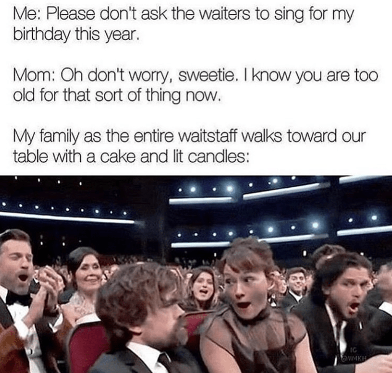 birthday meme - People - Me: Please don't ask the waiters to sing for my birthday this year. Mom: Oh don't wory, sweetie. I know you are too old for that sort of thing now. My family as the entire waitstaff walks toward our table with a cake and lit candles: awAKH