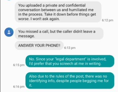 """wtf - Text - You uploaded a private and confidential conversation between us and humiliated me in the process. Take it down before things get worse. I won't ask again. 6:12 pm You missed a call, but the caller didn't leave a message. ANSWER YOUR PHONE!! 613 pm No. Since your 'legal department"""" is involved 6:15pm 'd prefer that you screech at me in writing Also due to the rules of the post, there was no identifying info, despite people begging me for 6:16 pm it"""