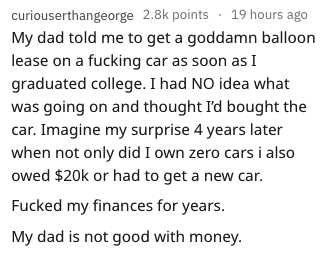 bad advice - Text - curiouserthangeorge 2.8k points19 hours ago My dad told me to get a goddamn balloon lease on a fucking car as soon as I graduated college. I had NO idea what was going on and thought I'd bought the car. Imagine my surprise 4 years later when not only did I own zero cars i also owed $20k or had to get a new car. Fucked my finances for years. My dad is not good with money.
