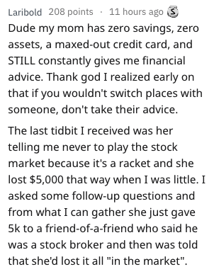 bad advice - Text - Laribold 208 points 11 hours ago S Dude my mom has zero savings, zero assets, a maxed-out credit card, and STILL constantly gives me financial advice. Thank god I realized early on that if you wouldn't switch places with someone, don't take their advice. The last tidbit I received was her telling me never to play the stock market because it's a racket and she lost $5,000 that way when I was little. I asked some follow-up questions and from what I can gather she just gave 5k t