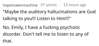 "bad advice - Text - hopemakermachine 37 points 15 hours ago ""Maybe the auditory hallucinations are God talking to you!! Listen to Him!!"" No, Emily, I have a fucking psychotic disorder. Don't tell me to listen to any of that"
