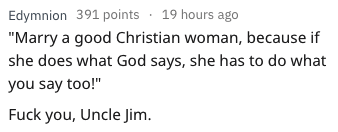 """bad advice - Text - Edymnion 391 points 19 hours ago """"Marry a good Christian woman, because if she does what God says, she has to do what you say too!"""" Fuck you, Uncle Jim."""