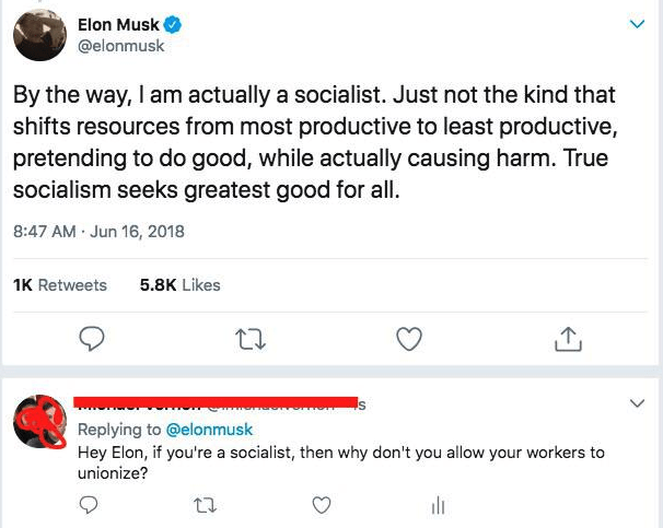 liars - Text - Elon Musk @elonmusk By the way, I am actually a socialist. Just not the kind that shifts resources from most productive to least productive, pretending to do good, while actually causing harm. True socialism seeks greatest good for all 8:47 AM Jun 16, 2018 5.8K Likes 1K Retweets Replying to @elonmusk Hey Elon, if you're a socialist, then why don't you allow your workers to unionize?