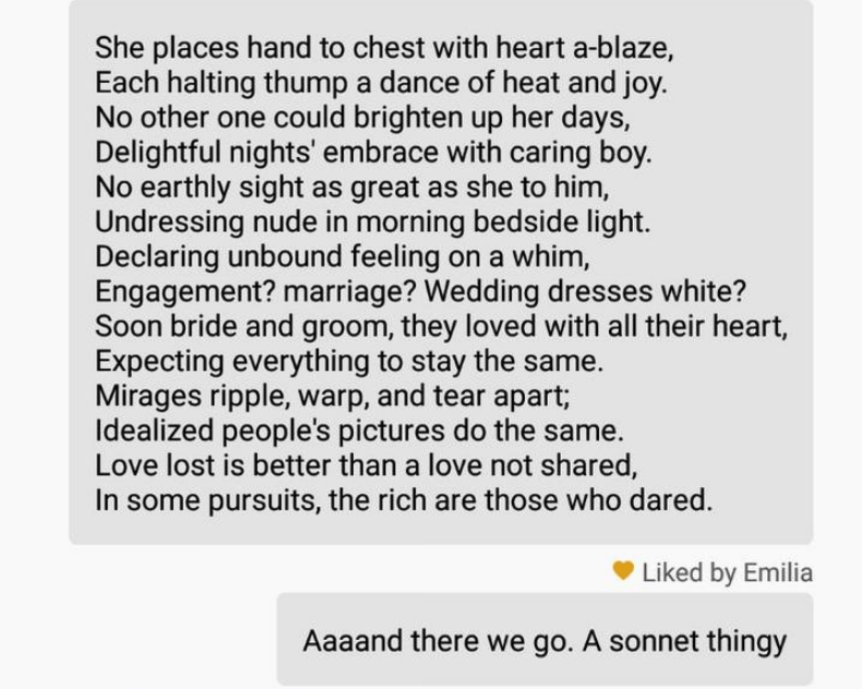 funny tinder - Text - She places hand to chest with heart a-blaze, Each halting thump a dance of heat and joy. No other one could brighten up her days, Delightful nights' embrace with caring boy. No earthly sight as great as she to him, Undressing nude in morning bedside light Declaring unbound feeling on a whim, Engagement? marriage? Wedding dresses white? bride and groom, they loved with all their heart, Expecting everything to stay the same. Mirages ripple, warp, and tear apart; Idealized peo