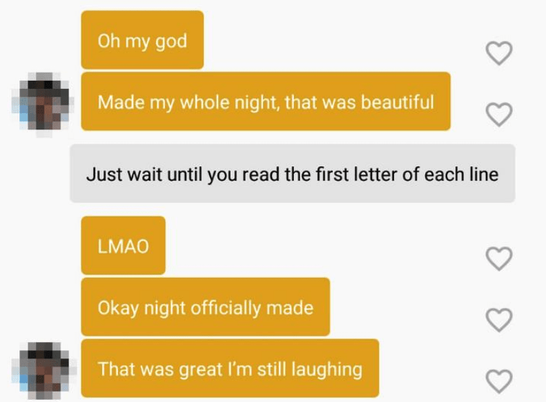 funny tinder - Text - Oh my god Made my whole night, that was beautiful Just wait until you read the first letter of each line LMAO Okay night officially made That was great I'm still laughing