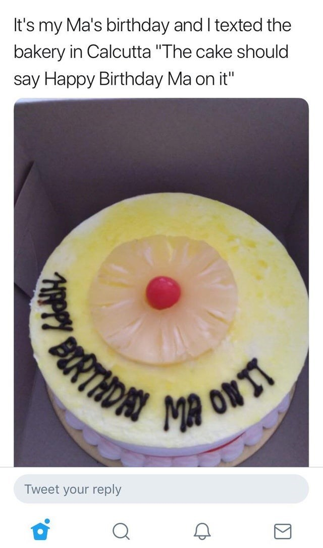 """fail - Eye - It's my Ma's birthday and I texted the bakery in Calcutta """"The cake should say Happy Birthday Ma on it"""" Tweet your reply"""