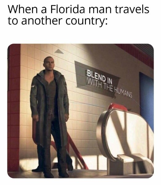 Meme - Text - When a Florida man travels to another country: BLEND IN WITH THE HUMANS