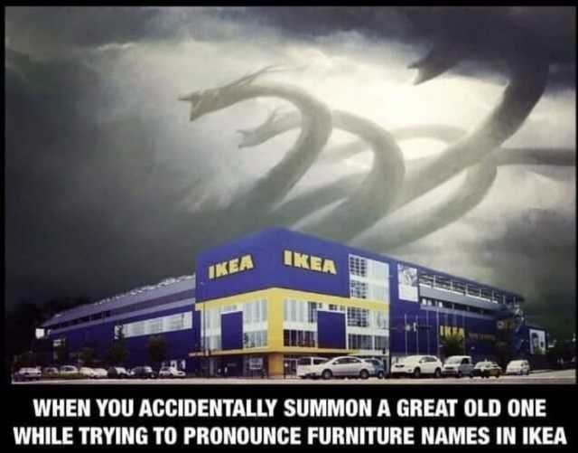 Meme - Architecture - IKEA IKEA WHEN YOU ACCIDENTALLY SUMMON A GREAT OLD ONE WHILE TRYING TO PRONOUNCE FURNITURE NAMES IN IKEA