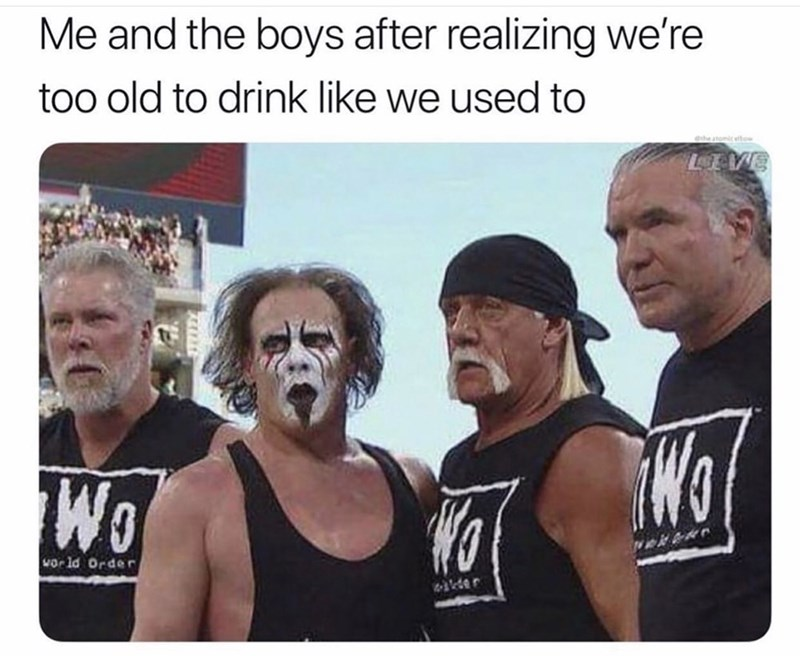 meme - Muscle - Me and the boys after realizing we're too old to drink like we used to ethe stomic eltow VE Wo orld Order der