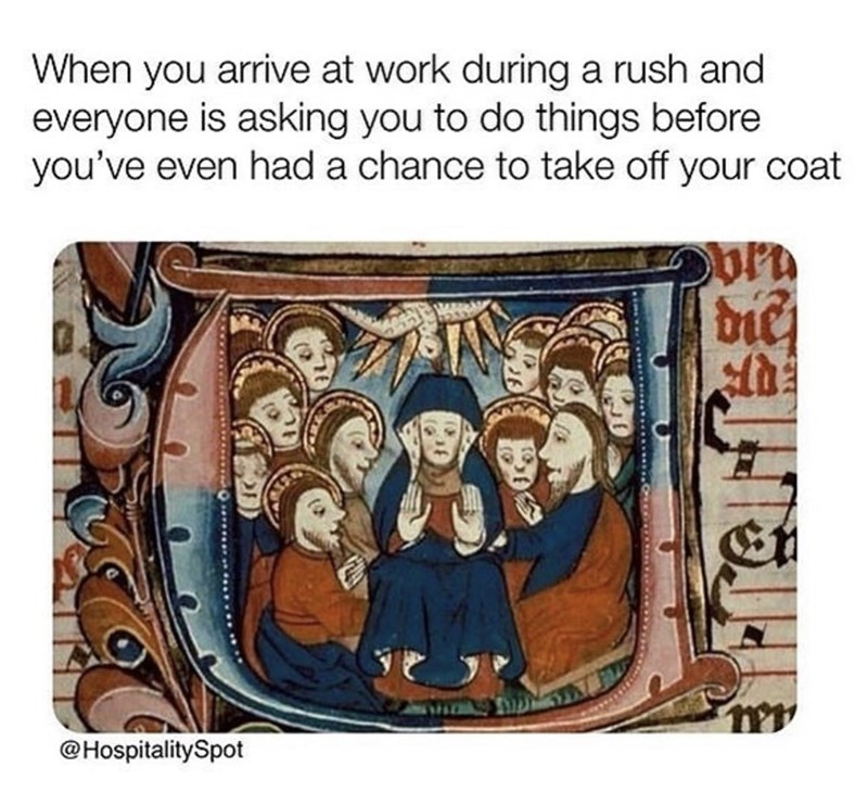 meme - Text - When you arrive at work during a rush and everyone is asking you to do things before you've even had a chance to take off your coat @HospitalitySpot