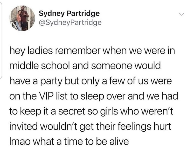 meme - Text - Sydney Partridge @SydneyPartridge hey ladies remember when we were in middle school and someone would have a party but only a few of us were on the VIP list to sleep over and we had to keep it a secret so girls who weren't invited wouldn't get their feelings hurt Imao what a time to be alive