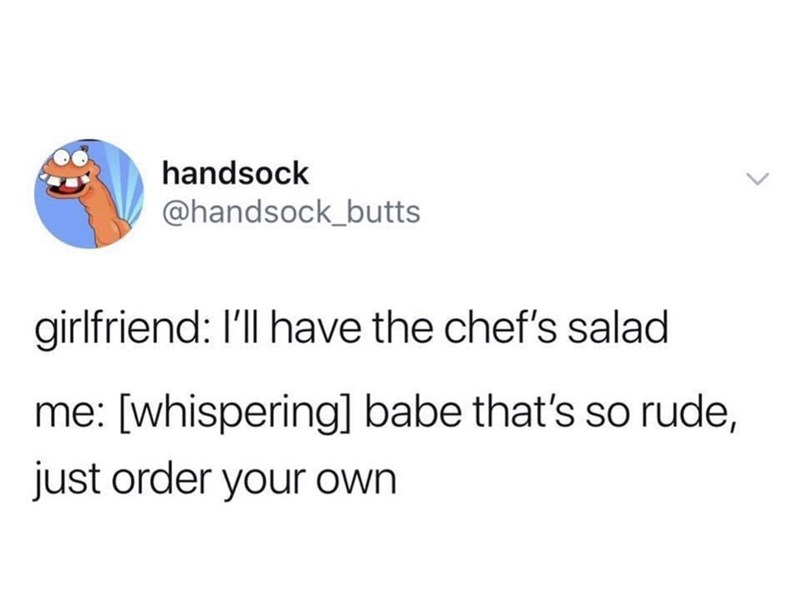 meme - Text - handsock @handsock_butts girlfriend: I'll have the chef's salad whispering] babe that's so rude, just order your own