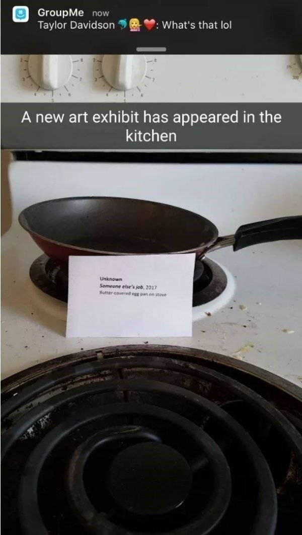 bad roommate - Cookware and bakeware - GroupMe now Taylor Davidson : What's that lol A new art exhibit has appeared in the kitchen Unknown Someone else's job, 2017 Butter-cavered egg pan on stove