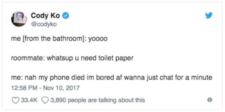 bad roommate - Text - Cody Ko @codyko me [from the bathroom]: yoooo roommate: whatsup u need toilet paper me: nah my phone died im bored af wanna just chat for a minu 12:58 PM-Nov 10, 2017 33.4K3,890 people are talking about this