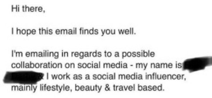"Email - ""Hi there, I hope this email finds you well. I'm emailing in regards to a possible collaboration on social media my name is I work as a social media influencer, mainly lifestyle, beauty & travel based"""