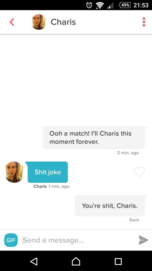 tinder - Text - 49%| 21:53 Charis Ooh a match! I'll Charis this moment forever. 2 min. ago Shit joke Charis 1 min. ago You're shit, Charis. Sent GIF Send a message... V