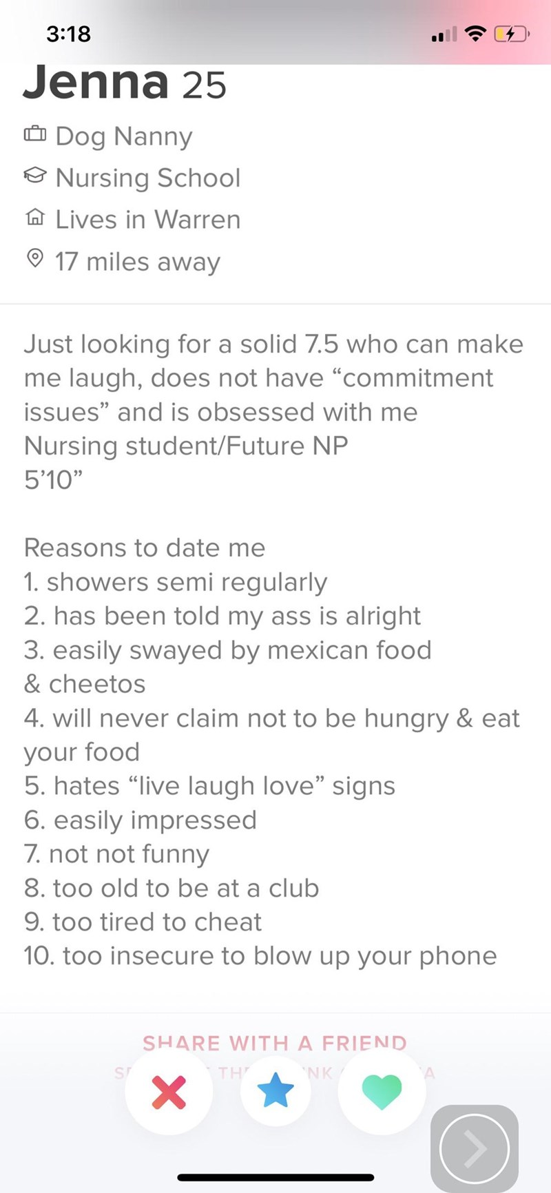 "tinder - Text - 3:18 Jenna 25 Dog Nanny Nursing School Lives in Warren 17 miles away Just looking for a solid 7.5 who can make me laugh, does not have ""commitment issues"" and is obsessed with me Nursing student/Future NP 5'10"" Reasons to date me 1. showers semi regularly 2. has been told my ass is alright 3. easily swayed by mexican food & cheetos 4. will never claim not to be hungry & eat your food 5. hates ""live laugh love"" signs 6. easily impressed 7. not not funny 8. too old to be at a club"