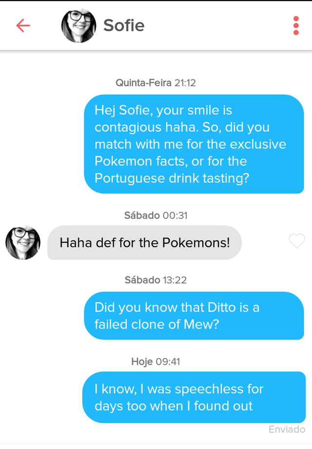 tinder - Text - Sofie Quinta-Feira 21:12 Hej Sofie, your smile is contagious haha. So, did you match with me for the exclusive Pokemon facts, or for the Portuguese drink tasting? Sábado 00:31 Haha def for the Pokemons! Sábado 13:22 Did you know that Ditto is a failed clone of Mew? Hoje 09:41 I know, I was speech less for days too when I found out Enviado